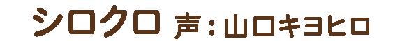 シロクロ 声: 山口キヨヒロ
